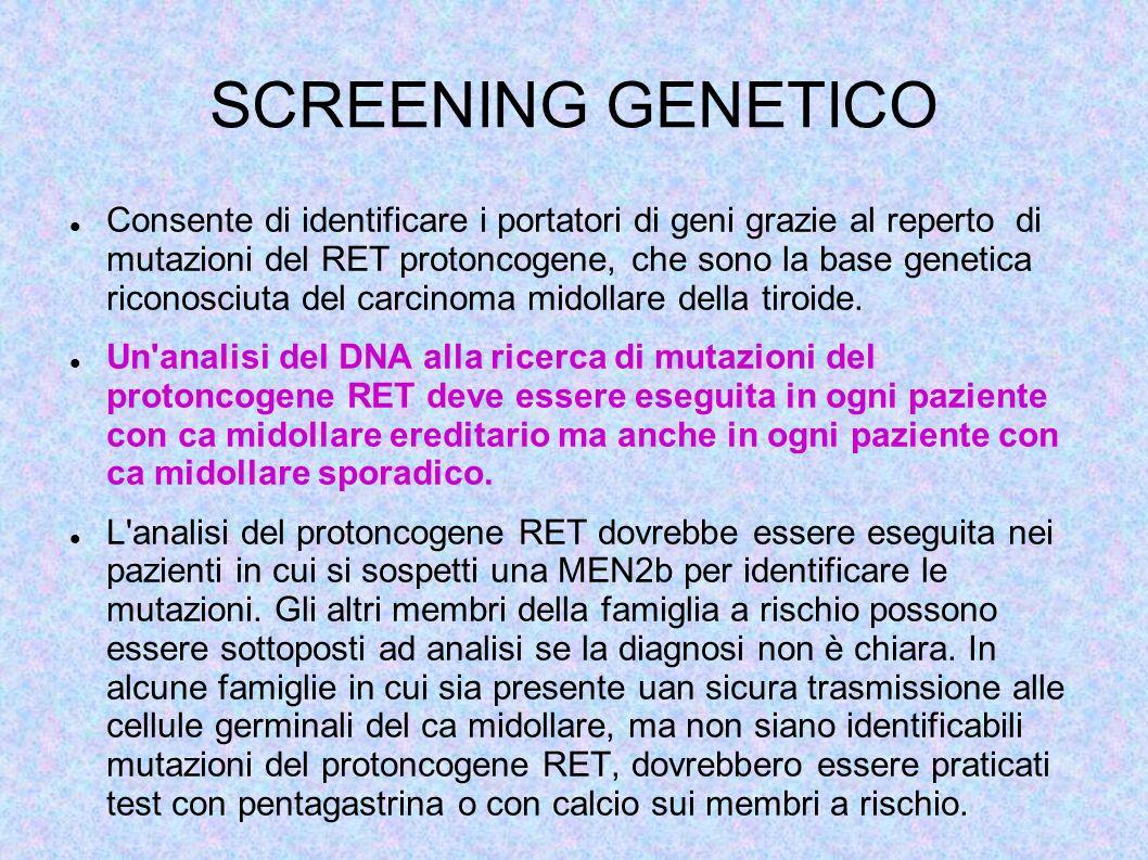SCREENING GENETICO Consente di identificare i portatori di geni grazie al reperto di mutazioni del RET protoncogene, che sono la base genetica riconosciuta del carcinoma midollare della tiroide.