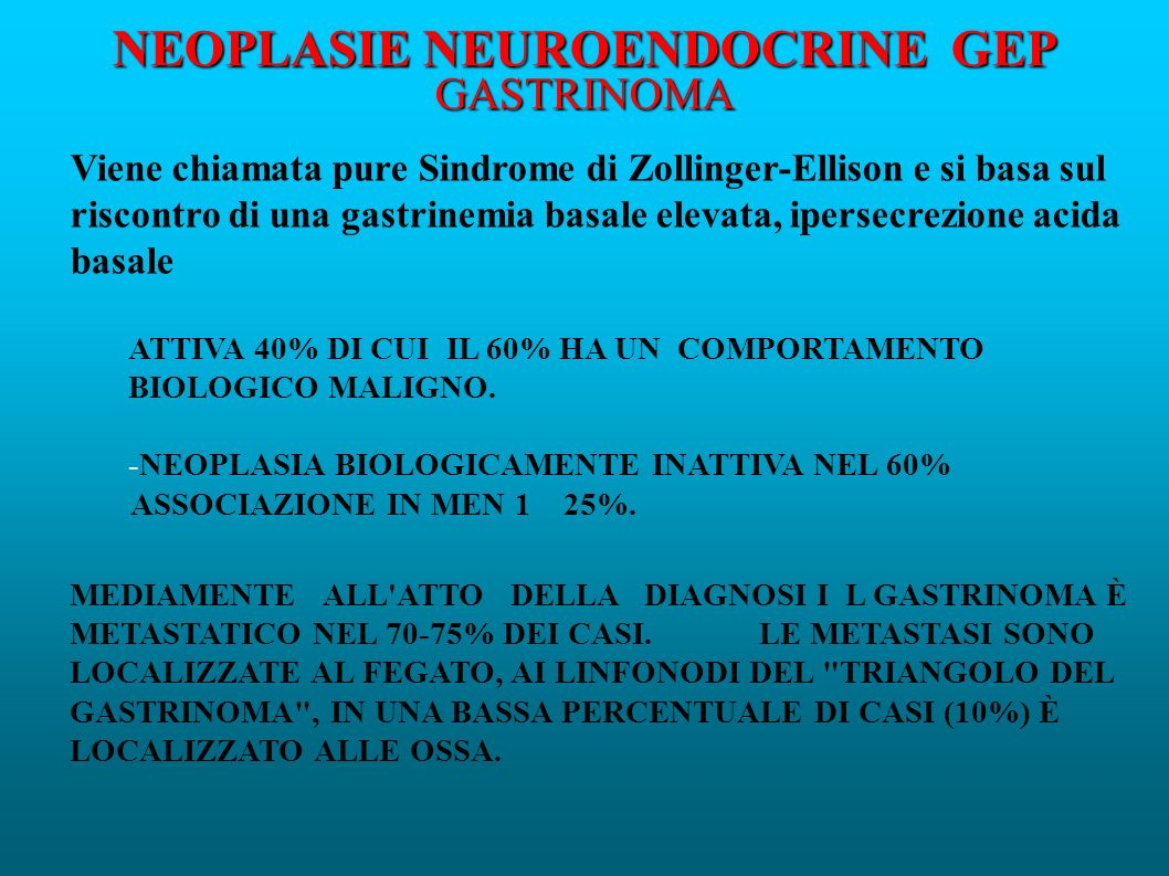 NEOPLASIE NEUROENDOCRINE GEP GASTRINOMA Viene chiamata pure Sindrome di Zollinger-Ellison e si basa sul riscontro di una gastrinemia basale elevata, ipersecrezione acida basale ATTIVA 40% DI CUI IL 60% HA UN COMPORTAMENTO BIOLOGICO MALIGNO.