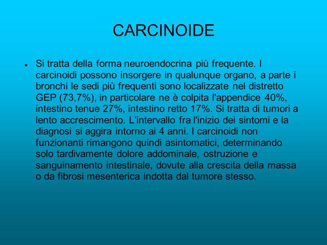 CARCINOIDE Si tratta della forma neuroendocrina più frequente. I carcinoidi possono insorgere in qualunque organo, a parte i bronchi le sedi più frequ