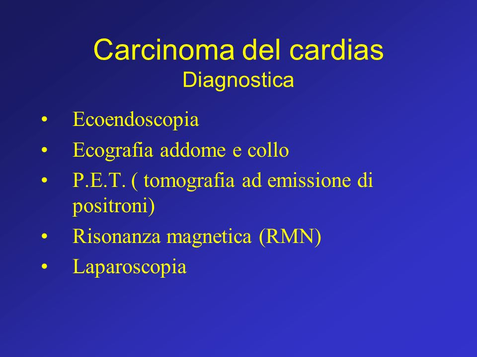 Carcinoma del cardias Diagnostica Ecoendoscopia Ecografia addome e collo P.E.T. ( tomografia ad emissione di positroni) Risonanza magnetica (RMN) Lapa