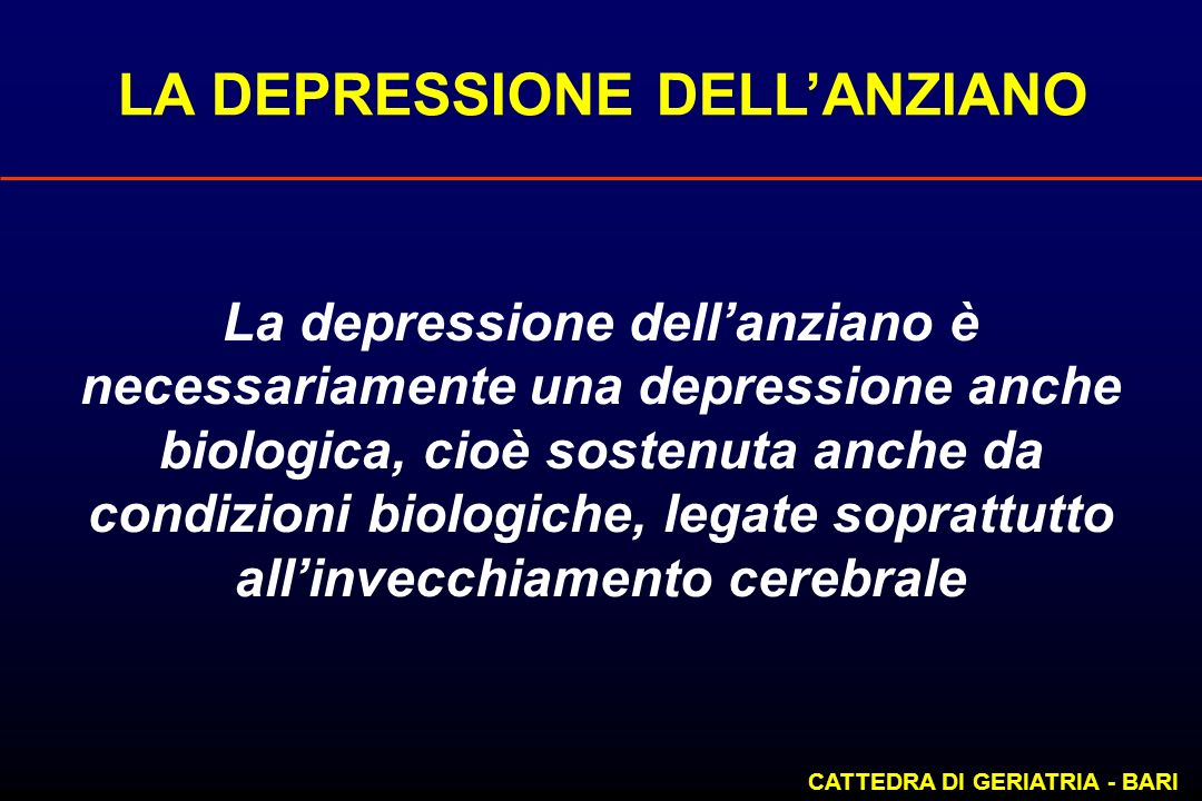 LA DEPRESSIONE DELLANZIANO CATTEDRA DI GERIATRIA - BARI La depressione dellanziano è necessariamente una depressione anche biologica, cioè sostenuta a