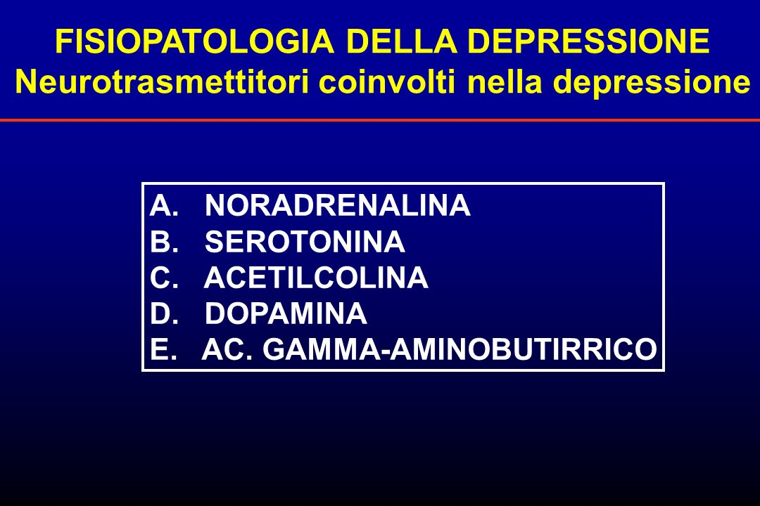 FISIOPATOLOGIA DELLA DEPRESSIONE Neurotrasmettitori coinvolti nella depressione A. NORADRENALINA B. SEROTONINA C. ACETILCOLINA D. DOPAMINA E. AC. GAMM