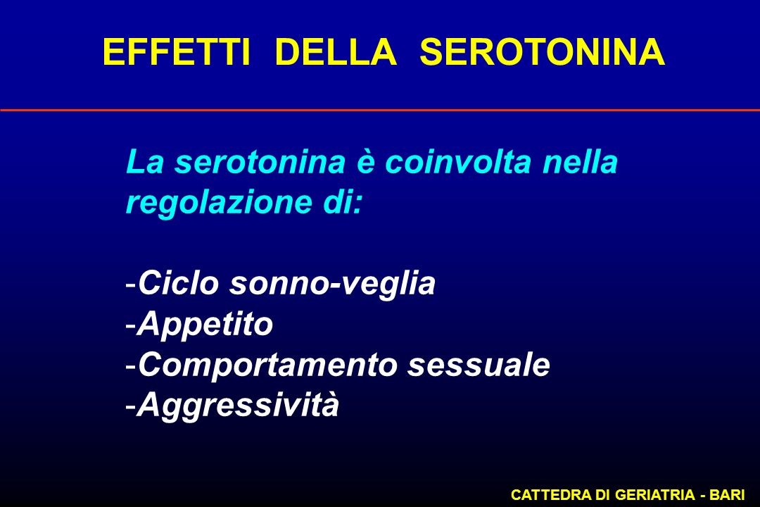 EFFETTI DELLA SEROTONINA CATTEDRA DI GERIATRIA - BARI La serotonina è coinvolta nella regolazione di: -Ciclo sonno-veglia -Appetito -Comportamento ses