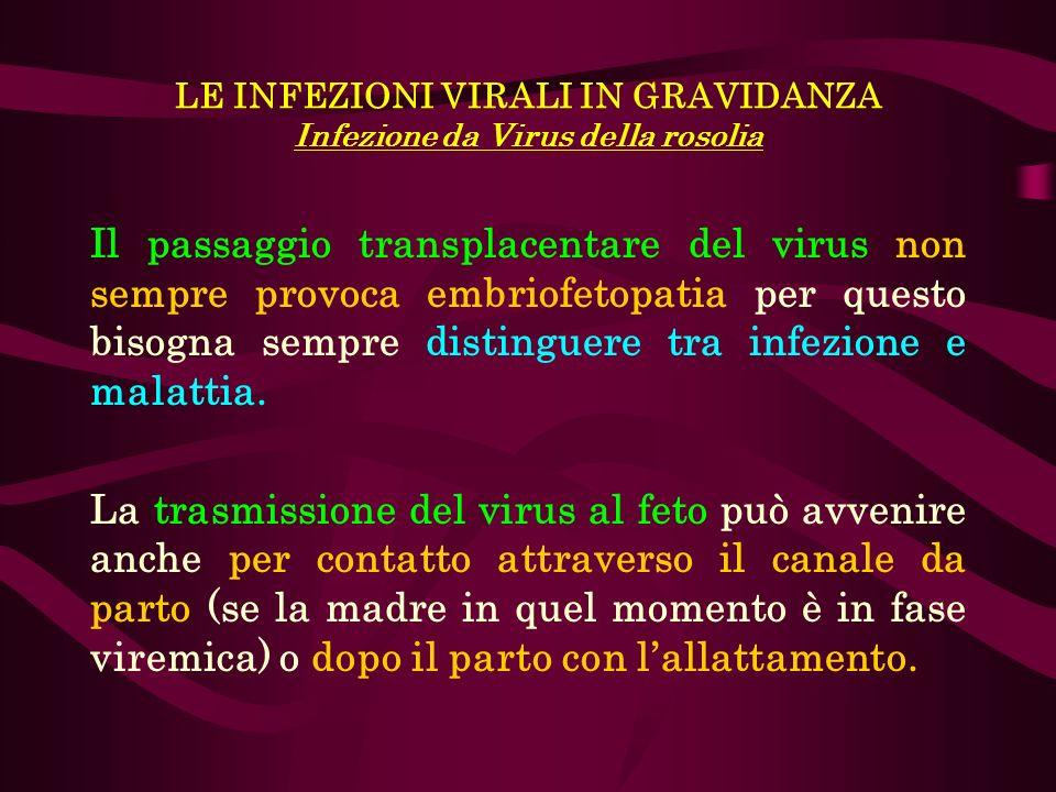 LE INFEZIONI VIRALI IN GRAVIDANZA Infezione da Virus della rosolia Il passaggio transplacentare del virus non sempre provoca embriofetopatia per quest