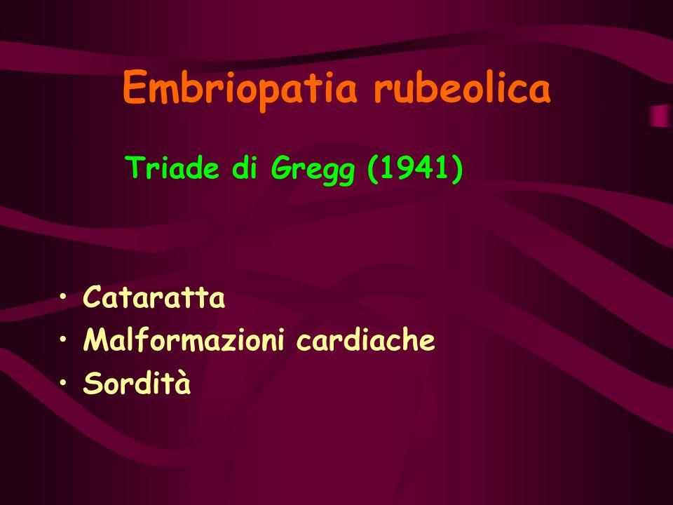 Embriopatia rubeolica Triade di Gregg (1941) Cataratta Malformazioni cardiache Sordità