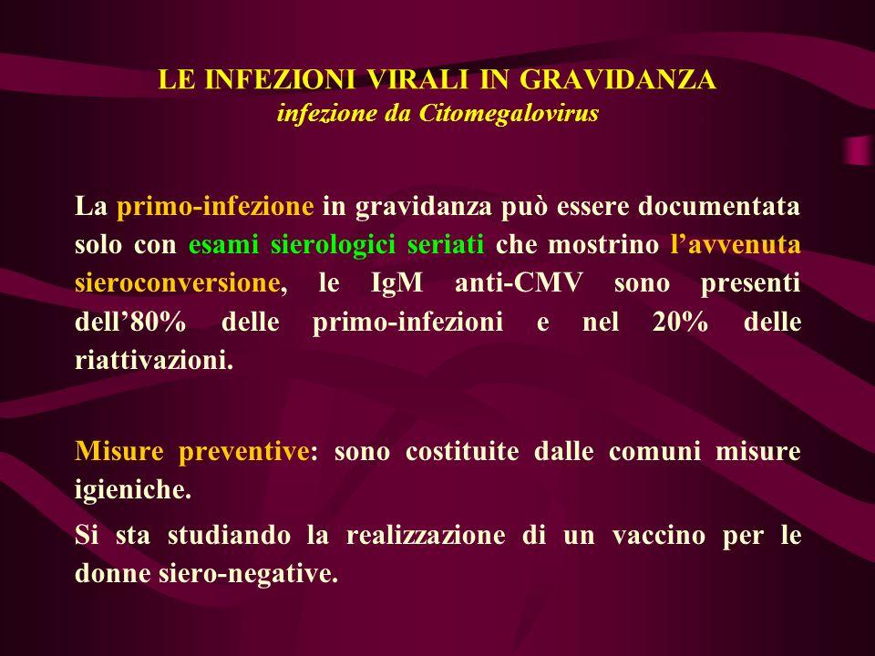 LE INFEZIONI VIRALI IN GRAVIDANZA infezione da Citomegalovirus La primo-infezione in gravidanza può essere documentata solo con esami sierologici seri