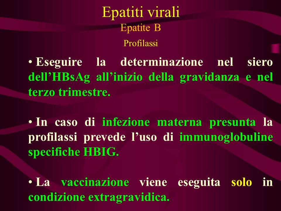 Epatiti virali Epatite B Profilassi Eseguire la determinazione nel siero dellHBsAg allinizio della gravidanza e nel terzo trimestre. In caso di infezi