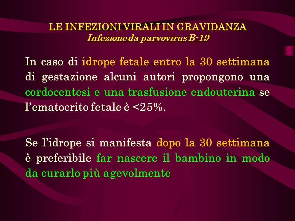 LE INFEZIONI VIRALI IN GRAVIDANZA Infezione da parvovirus B-19 In caso di idrope fetale entro la 30 settimana di gestazione alcuni autori propongono u