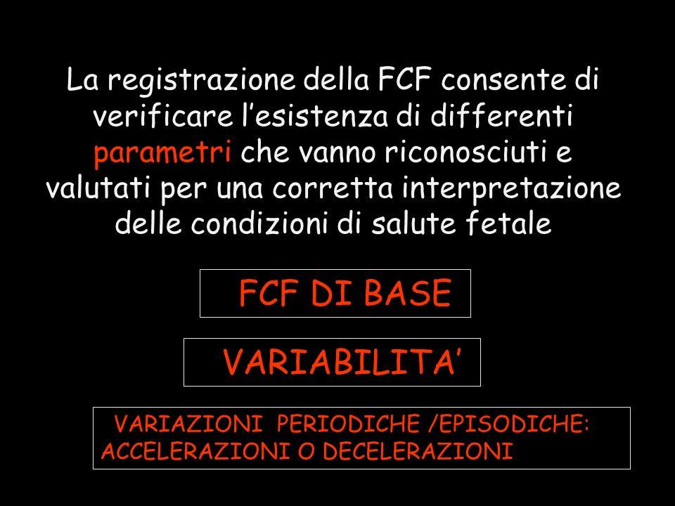 La registrazione della FCF consente di verificare lesistenza di differenti parametri che vanno riconosciuti e valutati per una corretta interpretazione delle condizioni di salute fetale FFCF DI BASE FVARIABILITA FVARIAZIONI PERIODICHE /EPISODICHE: ACCELERAZIONI O DECELERAZIONI