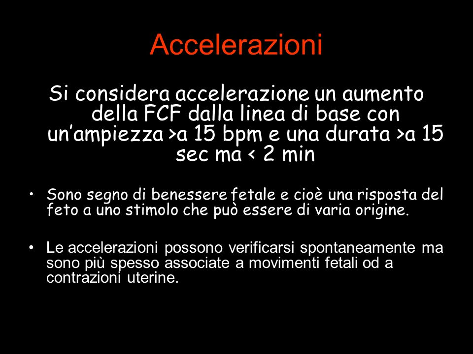 Accelerazioni Si considera accelerazione un aumento della FCF dalla linea di base con unampiezza >a 15 bpm e una durata >a 15 sec ma < 2 min Sono segno di benessere fetale e cioè una risposta del feto a uno stimolo che può essere di varia origine.