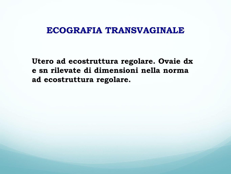 ECOGRAFIA TRANSVAGINALE Utero ad ecostruttura regolare. Ovaie dx e sn rilevate di dimensioni nella norma ad ecostruttura regolare.
