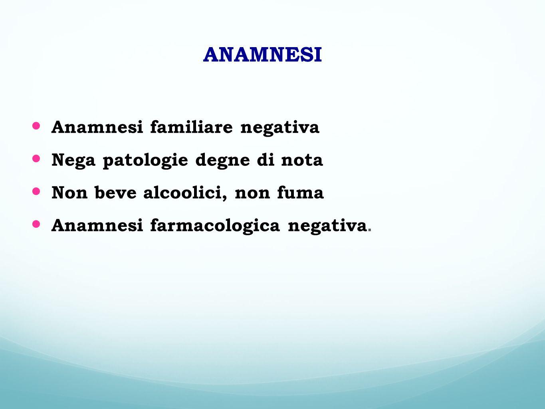 Anamnesi familiare negativa Nega patologie degne di nota Non beve alcoolici, non fuma Anamnesi farmacologica negativa. ANAMNESI