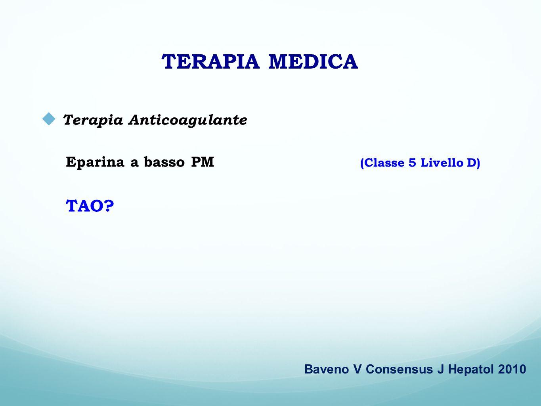 TERAPIA MEDICA Terapia Anticoagulante Eparina a basso PM (Classe 5 Livello D) TAO? Baveno V Consensus J Hepatol 2010