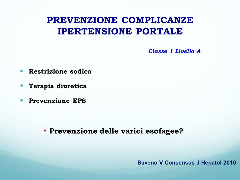 PREVENZIONE COMPLICANZE IPERTENSIONE PORTALE Restrizione sodica Terapia diuretica Prevenzione EPS Baveno V Consensus J Hepatol 2010 Classe 1 Livello A
