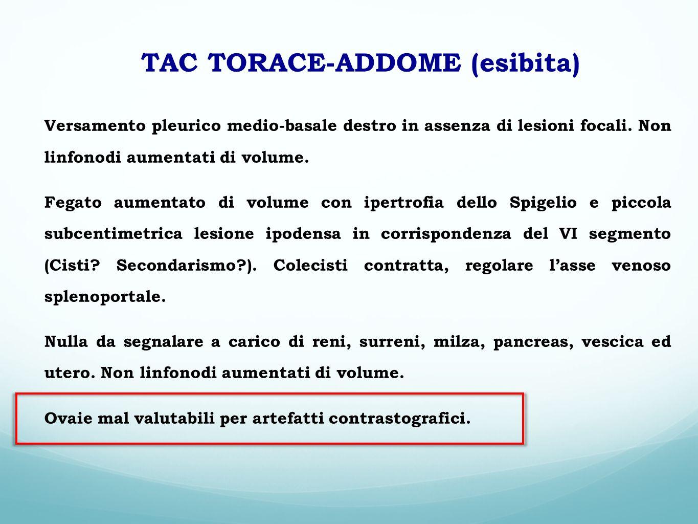 TAC TORACE-ADDOME (esibita) Versamento pleurico medio-basale destro in assenza di lesioni focali. Non linfonodi aumentati di volume. Fegato aumentato