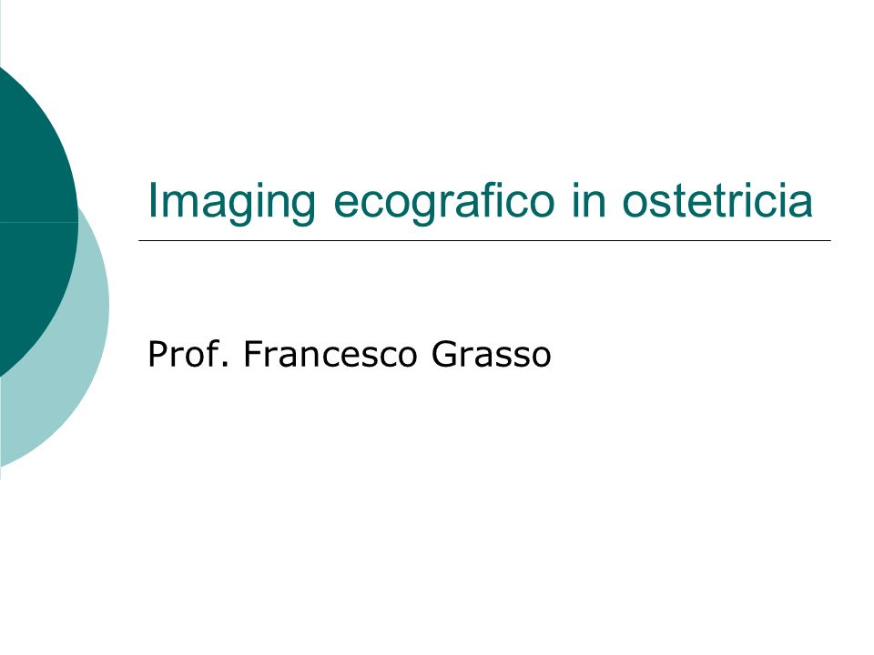 Imaging ecografico in ostetricia Prof. Francesco Grasso