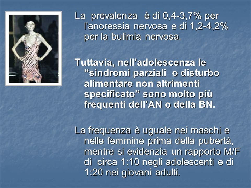 La prevalenza è di 0,4-3,7% per lanoressia nervosa e di 1,2-4,2% per la bulimia nervosa. Tuttavia, nelladolescenza le sindromi parziali o disturbo ali