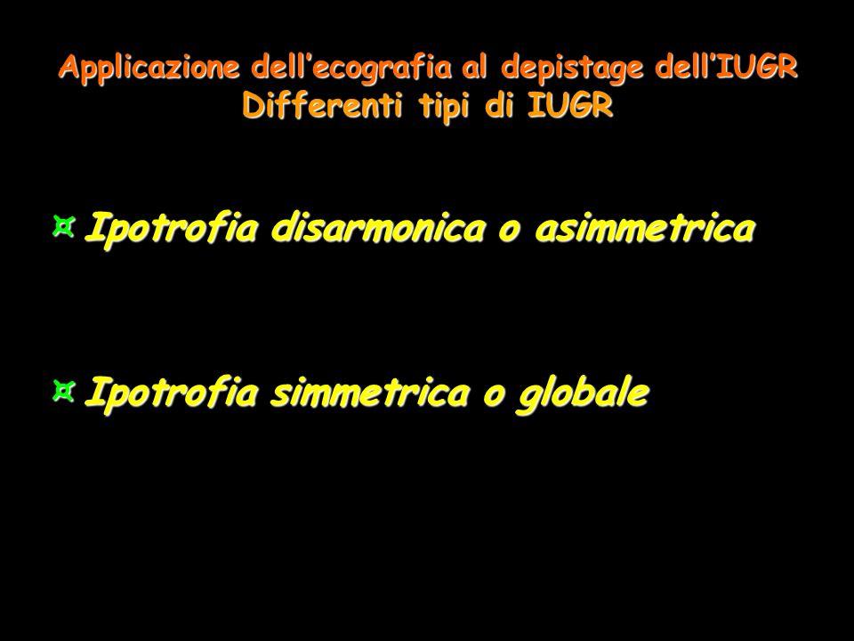 Applicazione dellecografia al depistage dellIUGR Differenti tipi di IUGR ¤Ipotrofia disarmonica o asimmetrica ¤Ipotrofia simmetrica o globale