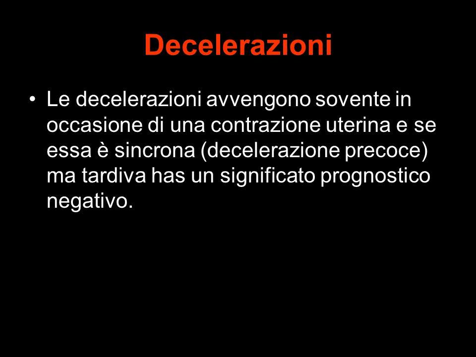 Decelerazioni Le decelerazioni avvengono sovente in occasione di una contrazione uterina e se essa è sincrona (decelerazione precoce) ma tardiva has u