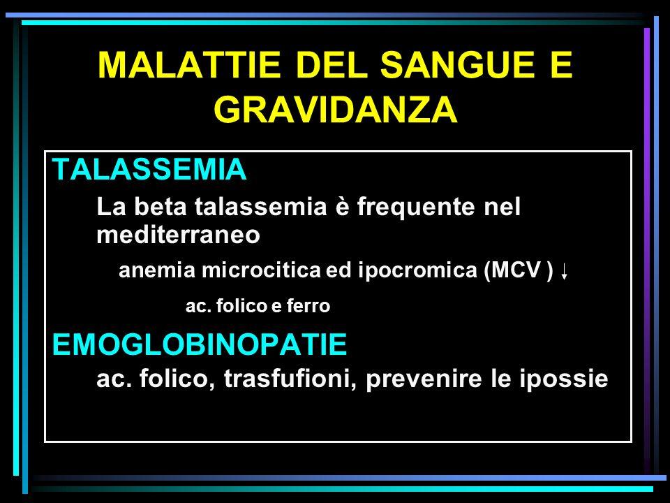 MALATTIE DEL SANGUE E GRAVIDANZA TALASSEMIA La beta talassemia è frequente nel mediterraneo anemia microcitica ed ipocromica (MCV ) ac. folico e ferro