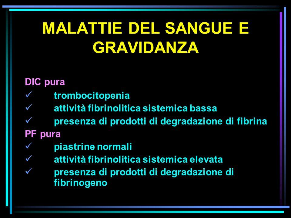 MALATTIE DEL SANGUE E GRAVIDANZA DIC pura trombocitopenia attività fibrinolitica sistemica bassa presenza di prodotti di degradazione di fibrina PF pu
