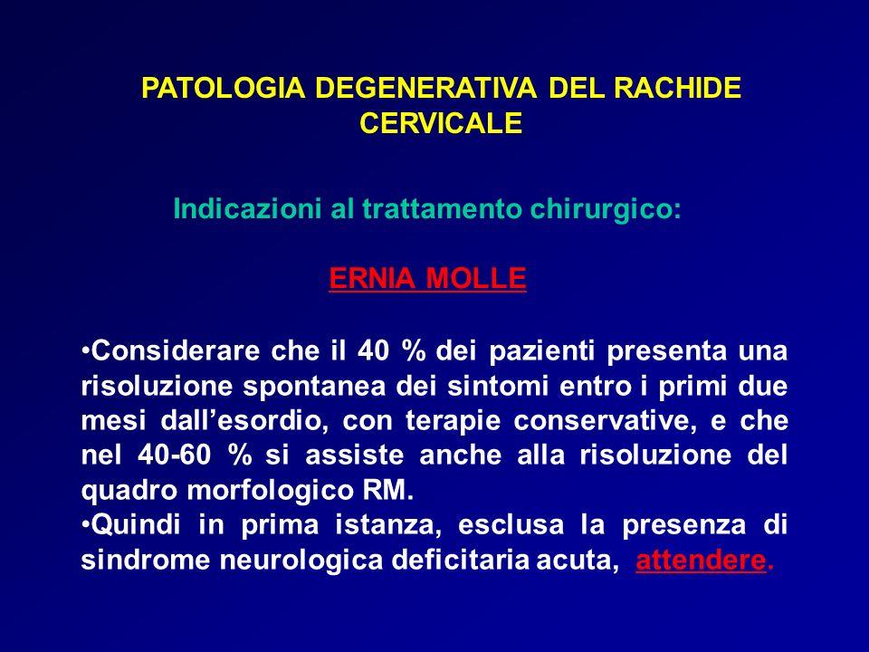 PATOLOGIA DEGENERATIVA DEL RACHIDE CERVICALE Indicazioni al trattamento chirurgico: ERNIA MOLLE Considerare che il 40 % dei pazienti presenta una riso