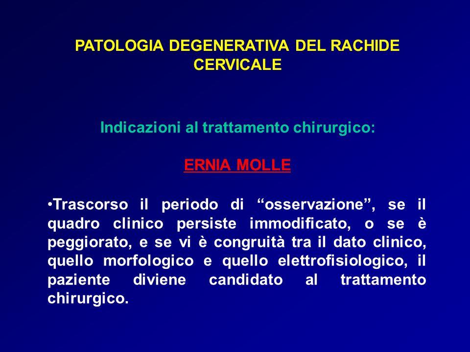 PATOLOGIA DEGENERATIVA DEL RACHIDE CERVICALE Indicazioni al trattamento chirurgico: ERNIA MOLLE Trascorso il periodo di osservazione, se il quadro cli