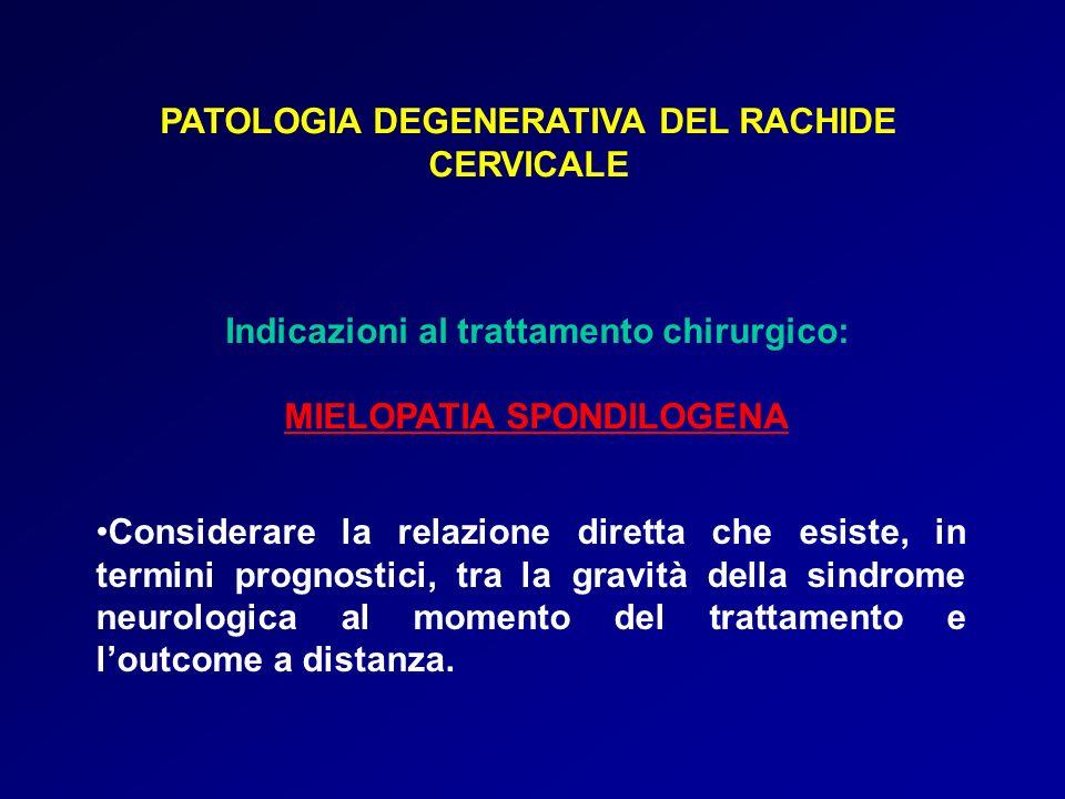 PATOLOGIA DEGENERATIVA DEL RACHIDE CERVICALE Indicazioni al trattamento chirurgico: MIELOPATIA SPONDILOGENA Considerare la relazione diretta che esist