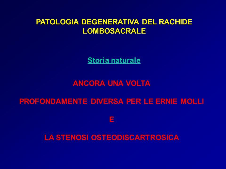 PATOLOGIA DEGENERATIVA DEL RACHIDE LOMBOSACRALE Storia naturale ANCORA UNA VOLTA PROFONDAMENTE DIVERSA PER LE ERNIE MOLLI E LA STENOSI OSTEODISCARTROS