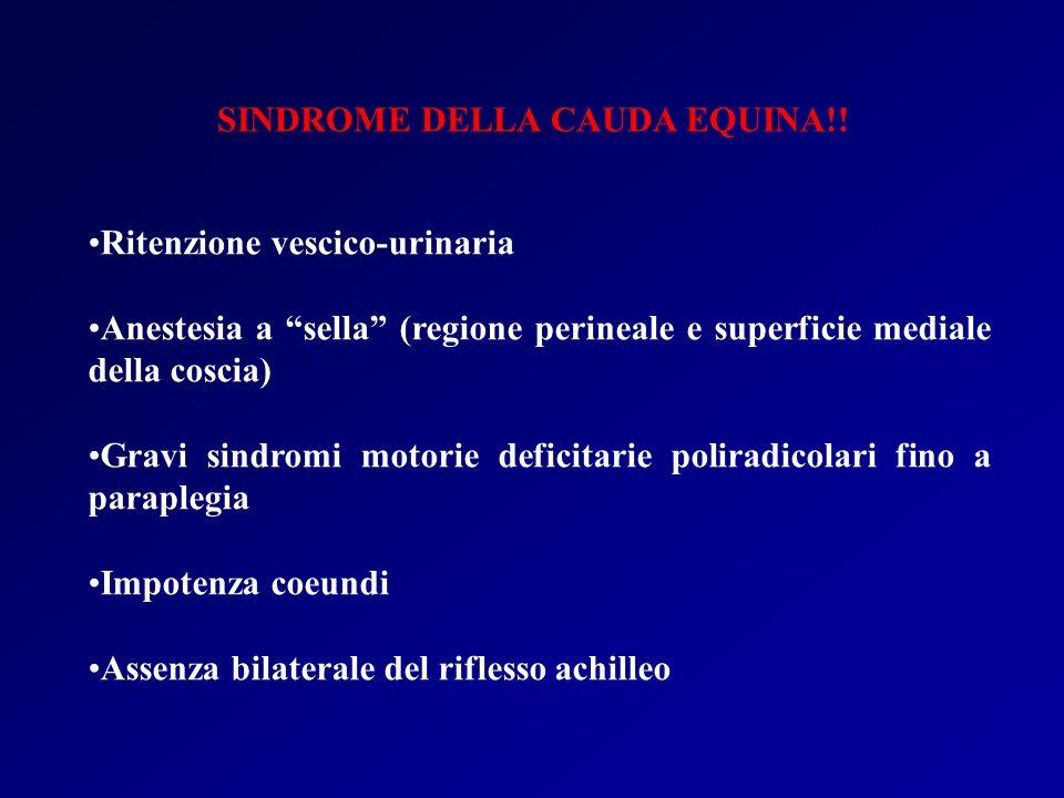 SINDROME DELLA CAUDA EQUINA!! Ritenzione vescico-urinaria Anestesia a sella (regione perineale e superficie mediale della coscia) Gravi sindromi motor