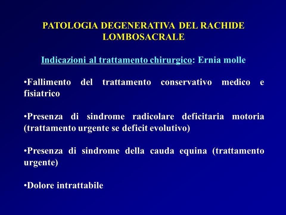 PATOLOGIA DEGENERATIVA DEL RACHIDE LOMBOSACRALE Indicazioni al trattamento chirurgico: Ernia molle Fallimento del trattamento conservativo medico e fi