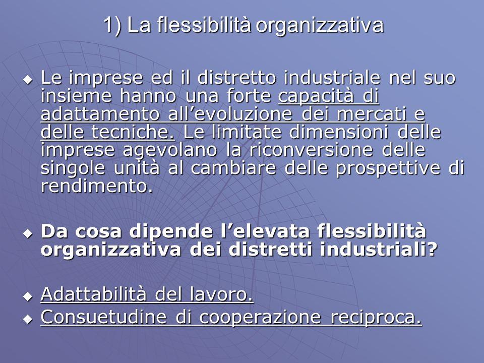 1) La flessibilità organizzativa Le imprese ed il distretto industriale nel suo insieme hanno una forte capacità di adattamento allevoluzione dei merc
