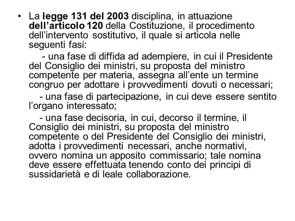 La legge 131 del 2003 disciplina, in attuazione dellarticolo 120 della Costituzione, il procedimento dellintervento sostitutivo, il quale si articola nelle seguenti fasi: - una fase di diffida ad adempiere, in cui il Presidente del Consiglio dei ministri, su proposta del ministro competente per materia, assegna allente un termine congruo per adottare i provvedimenti dovuti o necessari; - una fase di partecipazione, in cui deve essere sentito lorgano interessato; - una fase decisoria, in cui, decorso il termine, il Consiglio dei ministri, su proposta del ministro competente o del Presidente del Consiglio dei ministri, adotta i provvedimenti necessari, anche normativi, ovvero nomina un apposito commissario; tale nomina deve essere effettuata tenendo conto dei principi di sussidarietà e di leale collaborazione.