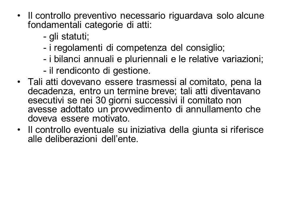 Il controllo preventivo necessario riguardava solo alcune fondamentali categorie di atti: - gli statuti; - i regolamenti di competenza del consiglio; - i bilanci annuali e pluriennali e le relative variazioni; - il rendiconto di gestione.