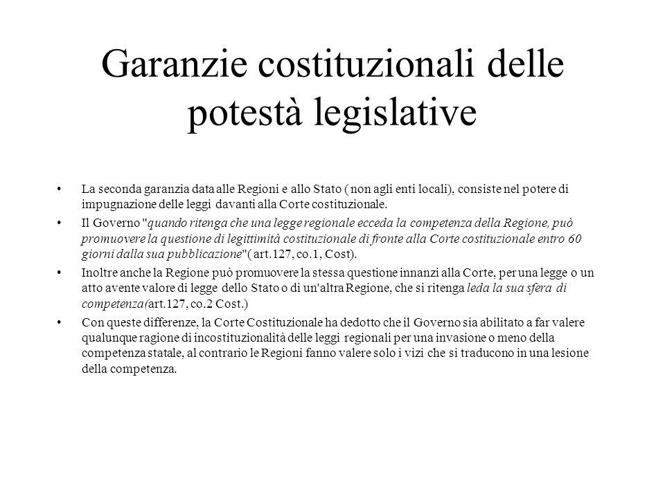 Garanzie costituzionali delle potestà legislative La seconda garanzia data alle Regioni e allo Stato ( non agli enti locali), consiste nel potere di i