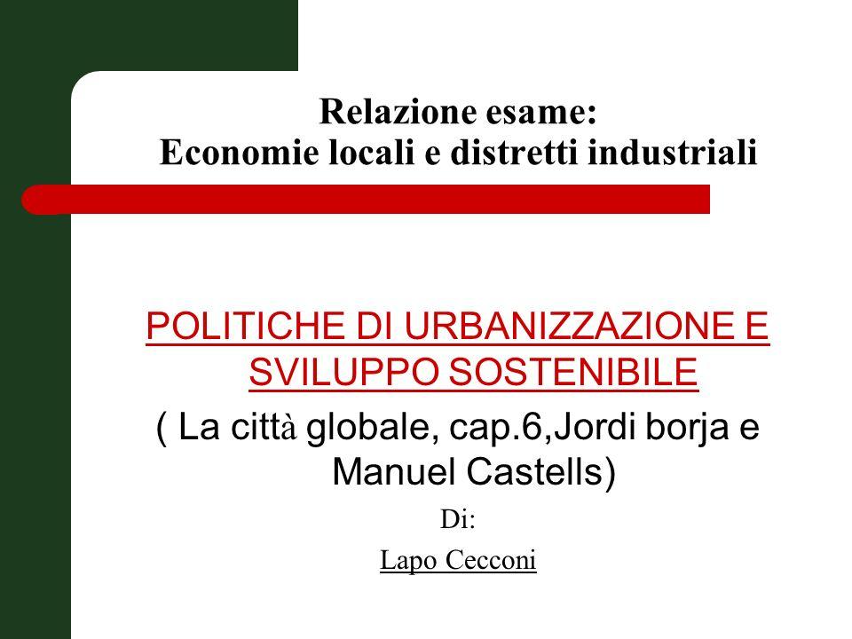 Relazione esame: Economie locali e distretti industriali POLITICHE DI URBANIZZAZIONE E SVILUPPO SOSTENIBILE ( La citt à globale, cap.6,Jordi borja e Manuel Castells) Di: Lapo Cecconi