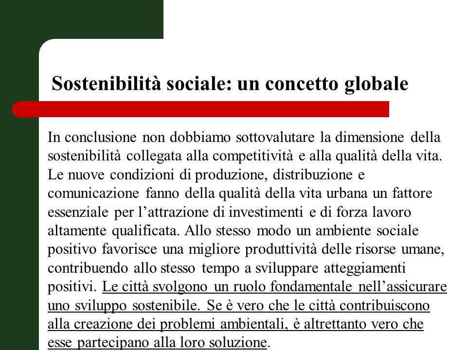Sostenibilità sociale: un concetto globale In conclusione non dobbiamo sottovalutare la dimensione della sostenibilità collegata alla competitività e alla qualità della vita.