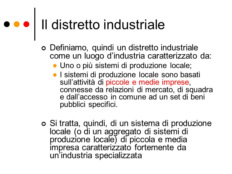 Il distretto industriale Definiamo, quindi un distretto industriale come un luogo dindustria caratterizzato da: Uno o più sistemi di produzione locale