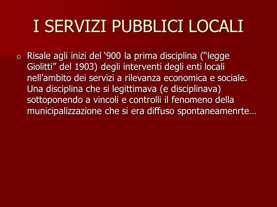 I SERVIZI PUBBLICI LOCALI o Risale agli inizi del 900 la prima disciplina (legge Giolitti del 1903) degli interventi degli enti locali nellambito dei servizi a rilevanza economica e sociale.
