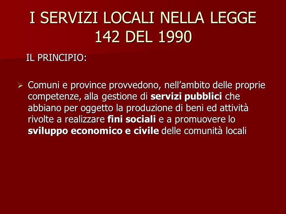 I SERVIZI LOCALI NELLA LEGGE 142 DEL 1990 IL PRINCIPIO: IL PRINCIPIO: Comuni e province provvedono, nellambito delle proprie competenze, alla gestione