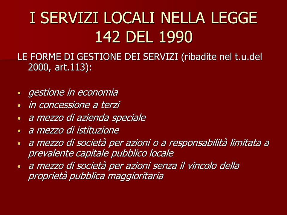 I SERVIZI LOCALI NELLA LEGGE 142 DEL 1990 LE FORME DI GESTIONE DEI SERVIZI (ribadite nel t.u.del 2000, art.113): gestione in economia gestione in econ