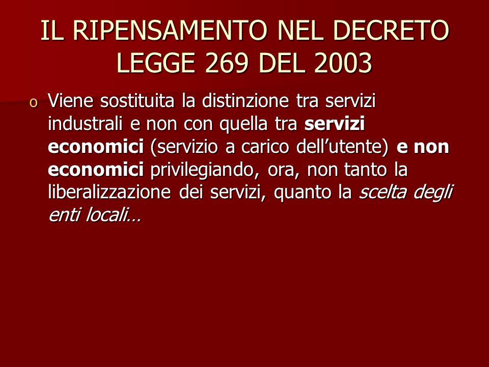 IL RIPENSAMENTO NEL DECRETO LEGGE 269 DEL 2003 o Viene sostituita la distinzione tra servizi industrali e non con quella tra servizi economici (servizio a carico dellutente) e non economici privilegiando, ora, non tanto la liberalizzazione dei servizi, quanto la scelta degli enti locali…