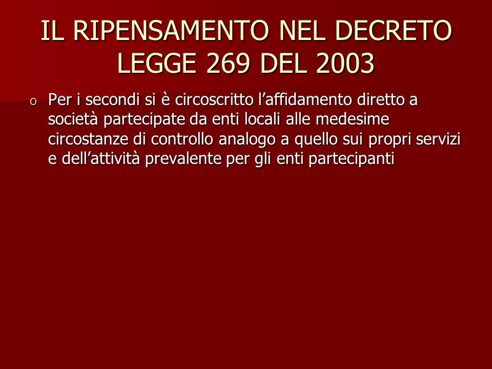 IL RIPENSAMENTO NEL DECRETO LEGGE 269 DEL 2003 o Per i secondi si è circoscritto laffidamento diretto a società partecipate da enti locali alle medesime circostanze di controllo analogo a quello sui propri servizi e dellattività prevalente per gli enti partecipanti