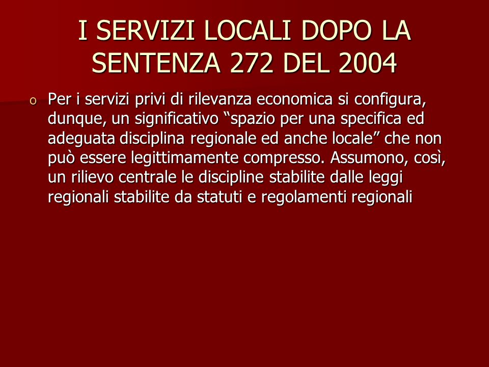 I SERVIZI LOCALI DOPO LA SENTENZA 272 DEL 2004 o Per i servizi privi di rilevanza economica si configura, dunque, un significativo spazio per una specifica ed adeguata disciplina regionale ed anche locale che non può essere legittimamente compresso.