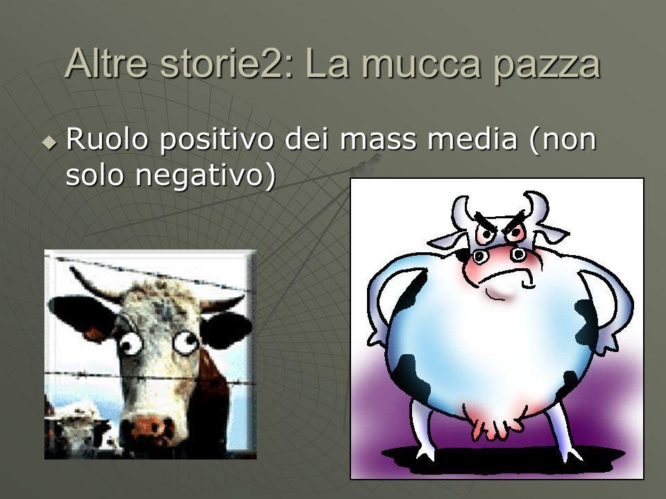 Altre storie2: La mucca pazza Ruolo positivo dei mass media (non solo negativo) Ruolo positivo dei mass media (non solo negativo)