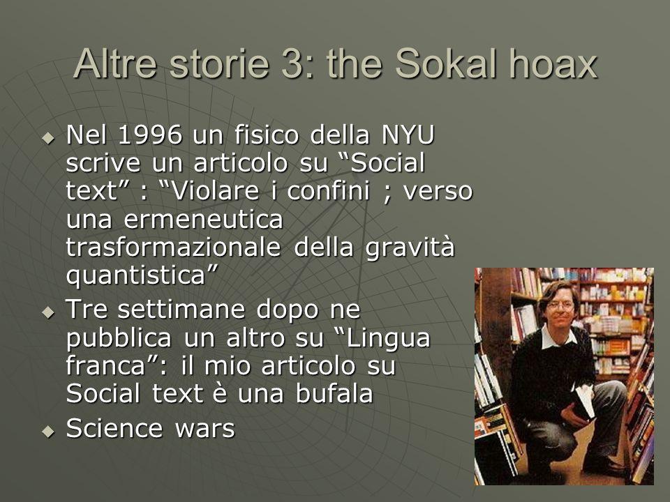 Altre storie 3: the Sokal hoax Nel 1996 un fisico della NYU scrive un articolo su Social text : Violare i confini ; verso una ermeneutica trasformazio
