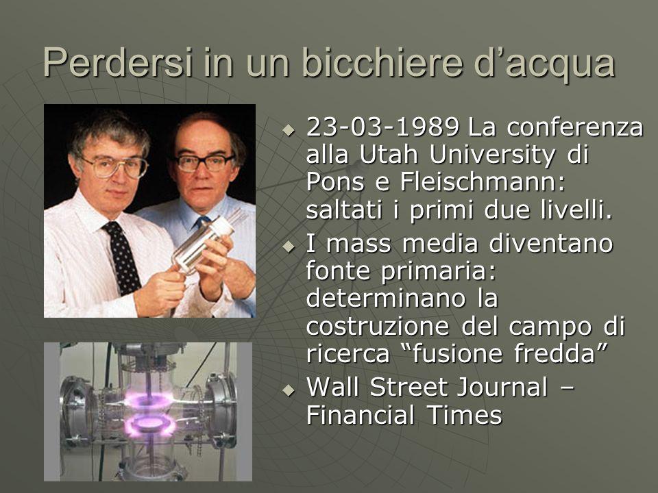 Perdersi in un bicchiere dacqua 23-03-1989 La conferenza alla Utah University di Pons e Fleischmann: saltati i primi due livelli. 23-03-1989 La confer