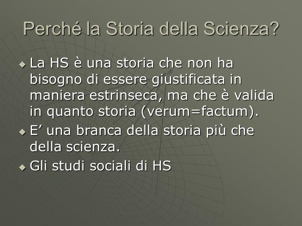 Perché la Storia della Scienza? La HS è una storia che non ha bisogno di essere giustificata in maniera estrinseca, ma che è valida in quanto storia (