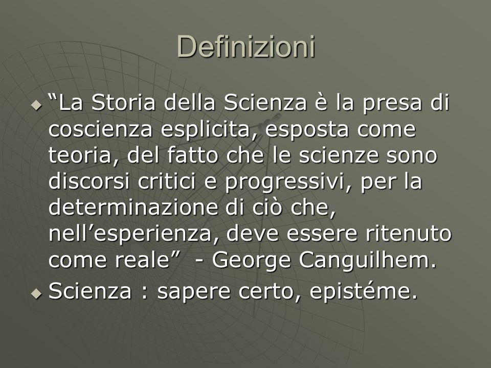 Definizioni La Storia della Scienza è la presa di coscienza esplicita, esposta come teoria, del fatto che le scienze sono discorsi critici e progressi