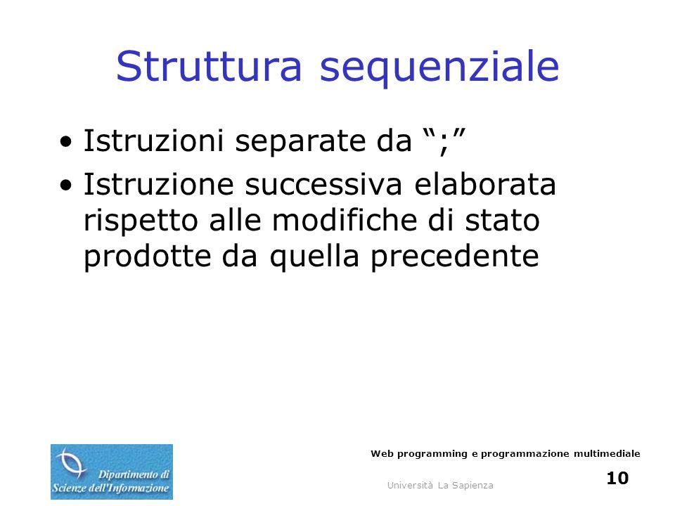 Università La Sapienza Web programming e programmazione multimediale 10 Struttura sequenziale Istruzioni separate da ; Istruzione successiva elaborata